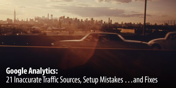 Google Analytics: 21 Inaccurate Traffic Sources, Setup Mistakes …and Fixes