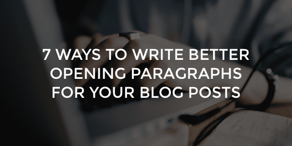 7 ways to write better opening paragraphs for your blog posts