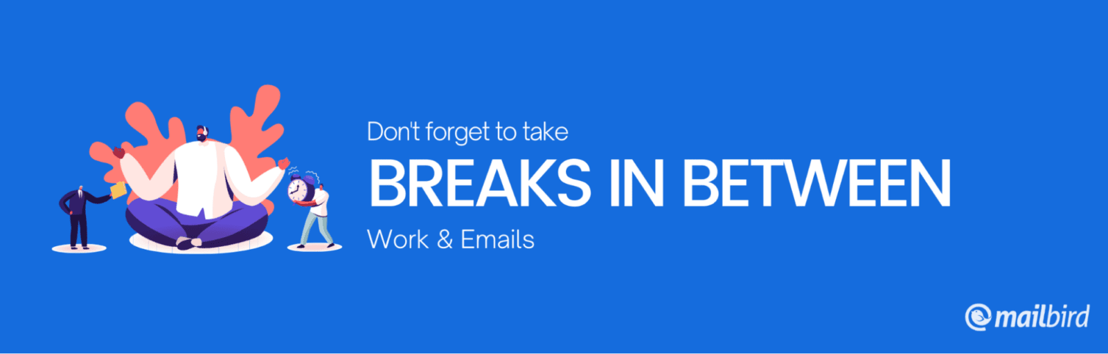 don't forget to take breaks